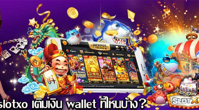 slotxo เติมเงิน wallet ที่ไหนบ้าง?